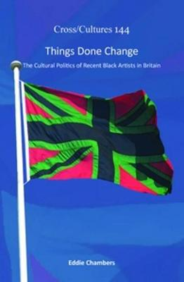 Things Done Change: The Cultural Politics of Recent Black Artists in Britain - Cross/Cultures 144 (Hardback)