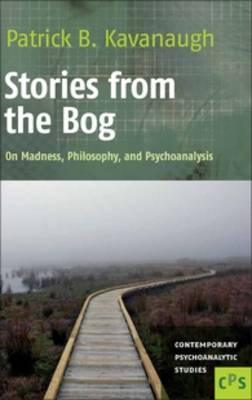 Stories from the Bog: On Madness, Philosophy, and Psychoanalysis - Contemporary Psychoanalytic Studies 14 (Hardback)