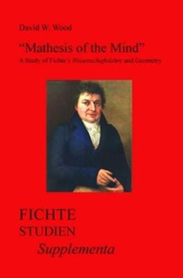 """Mathesis of the Mind"": A Study of Fichte's <i>Wissenschaftslehre</i> and Geometry - Fichte-Studien, Supplementa 29 (Paperback)"