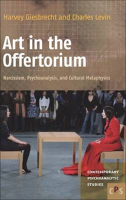 Art in the Offertorium: Narcissism, Psychoanalysis, and Cultural Metaphysics - Contemporary Psychoanalytic Studies 15 (Hardback)