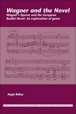 Wagner and the Novel: Wagner's Operas and the European Realist Novel: An exploration of genre - Internationale Forschungen zur Allgemeinen und Vergleichenden Literaturwissenschaft 156 (Paperback)