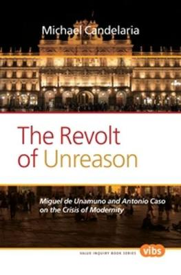 The Revolt of Unreason: Miguel de Unamuno and Antonio Caso on the Crisis of Modernity - Value Inquiry Book Series / Philosophy in Spain 253 (Paperback)