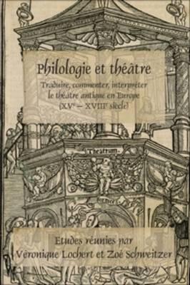 Philologie et theatre: Traduire, commenter, interpreter le theatre antique en Europe (XVe - XVIIIe siecle) - Faux Titre 382 (Paperback)