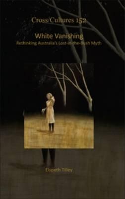 White Vanishing: Rethinking Australia's Lost-in-the-Bush Myth - Cross/Cultures 152 (Hardback)