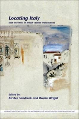 Locating Italy: East and West in British-Italian Transactions - Internationale Forschungen zur Allgemeinen und Vergleichenden Literaturwissenschaft 161 (Paperback)