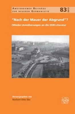 """""""Nach der Mauer der Abgrund""""?: (Wieder-)Annaherungen an die DDR-Literatur - Amsterdamer Beitrage zur neueren Germanistik 83 (Hardback)"""