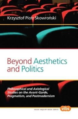 Beyond Aesthetics and Politics: Philosophical and Axiological Studies on the Avant-Garde, Pragmatism, and Postmodernism - Value Inquiry Book Series / Central European Value Studies 264 (Paperback)