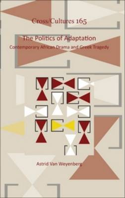 The Politics of Adaptation: Contemporary African Drama and Greek Tragedy - Cross/Cultures 165 (Hardback)