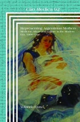 Representing Argentinian Mothers: Medicine, Ideas and Culture in the Modern Era, 1900-1946 - Representing Argentinian Mothers 92 (Hardback)