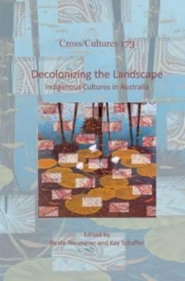 Decolonizing the Landscape: Indigenous Cultures in Australia - Cross/Cultures 173 (Hardback)