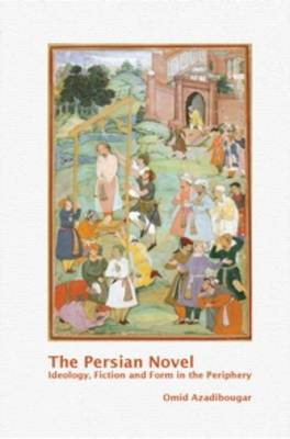 The Persian Novel: Ideology, Fiction and Form in the Periphery - Textxet: Studies in Comparative Literature 76 (Paperback)