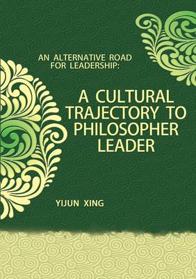 A Cultural Trajectory to Philosopher Leader: An Alternative Road for Leadership (Hardback)