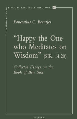 """""""Happy the One Who Meditates on Wisdom"""" (Sir. 14,20): Collected Essays on the Book of Ben Sira - Contributions to Biblical Exegesis & Theology v.43 (Paperback)"""