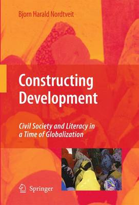 Constructing Development: Civil Society and Literacy in a Time of Globalization (Hardback)
