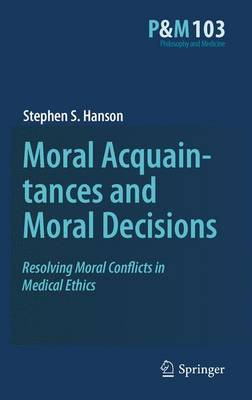 Moral Acquaintances and Moral Decisions: Resolving Moral Conflicts in Medical Ethics - Philosophy and Medicine 103 (Hardback)