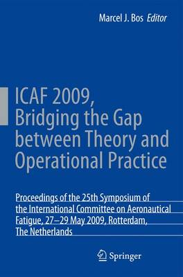 ICAF 2009, Bridging the Gap between Theory and Operational Practice: Proceedings of the 25th Symposium of the International Committee on Aeronautical Fatigue, Rotterdam, The Netherlands, 27-29 May 2009 (Hardback)