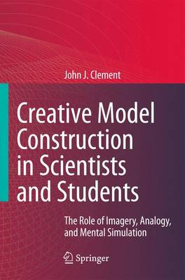 Creative Model Construction in Scientists and Students: The Role of Imagery, Analogy, and Mental Simulation (Paperback)