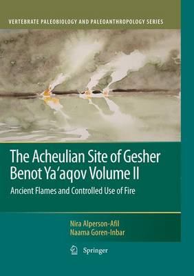 The Acheulian Site of Gesher Benot Ya'aqov Volume II: Ancient Flames and Controlled Use of Fire - Vertebrate Paleobiology and Paleoanthropology (Hardback)