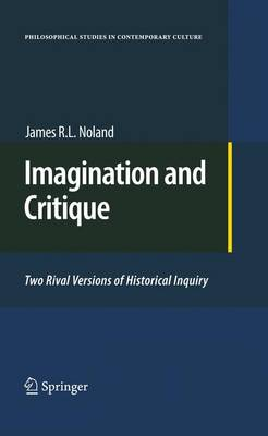 Imagination and Critique: Two Rival Versions of Historical Inquiry - Philosophical Studies in Contemporary Culture 19 (Hardback)