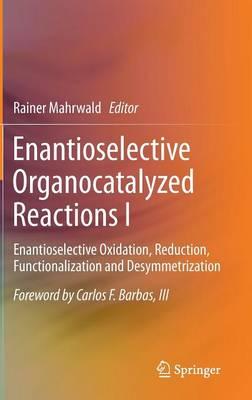 Enantioselective Organocatalyzed Reactions I: Enantioselective Oxidation, Reduction, Functionalization and Desymmetrization (Hardback)