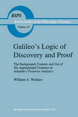 Galileo's Logic of Discovery and Proof: The Background, Content, and Use of His Appropriated Treatises on Aristotle's Posterior Analytics - Boston Studies in the Philosophy and History of Science 137 (Paperback)
