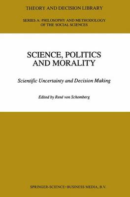 Science, Politics and Morality: Scientific Uncertainty and Decision Making - Theory and Decision Library A: 17 (Paperback)