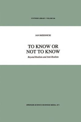 To Know or Not to Know: Beyond Realism and Anti-Realism - Synthese Library 244 (Paperback)