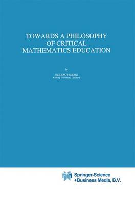 Towards a Philosophy of Critical Mathematics Education - Mathematics Education Library 15 (Paperback)