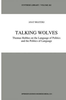 Talking Wolves: Thomas Hobbes on the Language of Politics and the Politics of Language - Synthese Library 262 (Paperback)