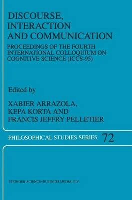 Discourse, Interaction and Communication: Proceedings of the Fourth International Colloquium on Cognitive Science (ICCS-95) - Philosophical Studies Series 72 (Paperback)