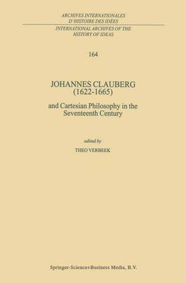 Johannes Clauberg (1622-1665): and Cartesian Philosophy in the Seventeenth Century - International Archives of the History of Ideas / Archives Internationales d'Histoire des Idees 164 (Paperback)