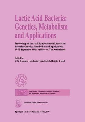 Lactic Acid Bacteria: Genetics, Metabolism and Applications: Proceedings of the Sixth Symposium on lactic acid bacteria: genetics, metabolism and applications, 19-23 September 1999, Veldhoven, The Netherlands (Paperback)