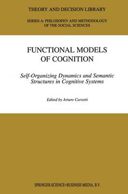 Functional Models of Cognition: Self-Organizing Dynamics and Semantic Structures in Cognitive Systems - Theory and Decision Library A: 27 (Paperback)