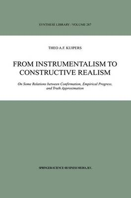 From Instrumentalism to Constructive Realism: On Some Relations between Confirmation, Empirical Progress, and Truth Approximation - Synthese Library 287 (Paperback)