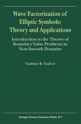 Wave Factorization of Elliptic Symbols: Theory and Applications: Introduction to the Theory of Boundary Value Problems in Non-Smooth Domains (Paperback)