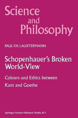 Schopenhauer's Broken World-View: Colours and Ethics between Kant and Goethe - Science and Philosophy 10 (Paperback)