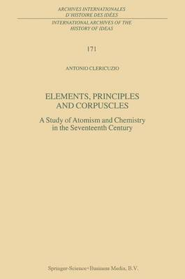 Elements, Principles and Corpuscles: A Study of Atomism and Chemistry in the Seventeenth Century - International Archives of the History of Ideas / Archives Internationales d'Histoire des Idees 171 (Paperback)