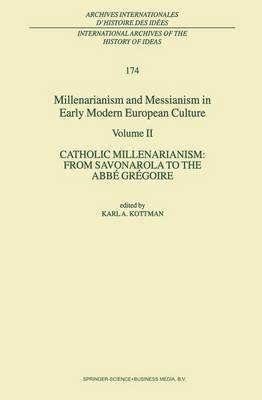 Millenarianism and Messianism in Early Modern European Culture: Volume II. Catholic Millenarianism: From Savonarola to the Abbe Gregoire - International Archives of the History of Ideas / Archives Internationales d'Histoire des Idees 174 (Paperback)