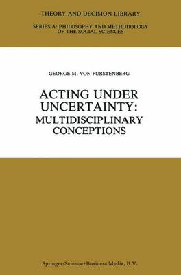 Acting under Uncertainty: Multidisciplinary Conceptions - Theory and Decision Library A: 13 (Paperback)