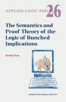 The Semantics and Proof Theory of the Logic of Bunched Implications - Applied Logic Series 26 (Paperback)
