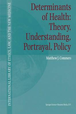 Determinants of Health: Theory, Understanding, Portrayal, Policy - International Library of Ethics, Law, and the New Medicine 13 (Paperback)