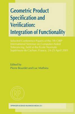 Geometric Product Specification and Verification: Integration of Functionality: Selected Conference Papers of the 7th CIRP International Seminar on Computer-Aided Tolerancing, held at the Ecole Normale Superieure de Cachan, France, 24-25 April 2001 (Paperback)