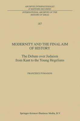 Modernity and the Final Aim of History: The Debate over Judaism from Kant to the Young Hegelians - International Archives of the History of Ideas / Archives Internationales d'Histoire des Idees 187 (Paperback)