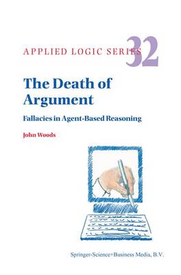 The Death of Argument: Fallacies in Agent Based Reasoning - Applied Logic Series 32 (Paperback)