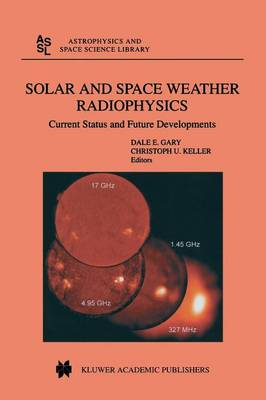 Solar and Space Weather Radiophysics: Current Status and Future Developments - Astrophysics and Space Science Library 314 (Paperback)