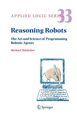 Reasoning Robots: The Art and Science of Programming Robotic Agents - Applied Logic Series 33 (Paperback)