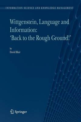 """Wittgenstein, Language and Information: """"Back to the Rough Ground!"""" - Information Science and Knowledge Management 10 (Paperback)"""
