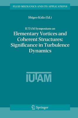 IUTAM Symposium on Elementary Vortices and Coherent Structures: Significance in Turbulence Dynamics: Proceedings of the IUTAM Symposium held at Kyoto International Community House, Kyoto, Japan, 26-28 October, 2004 - Fluid Mechanics and Its Applications 79 (Paperback)