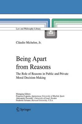 Being Apart from Reasons: The Role of Reasons in Public and Private Moral Decision-Making - Law and Philosophy Library 76 (Paperback)