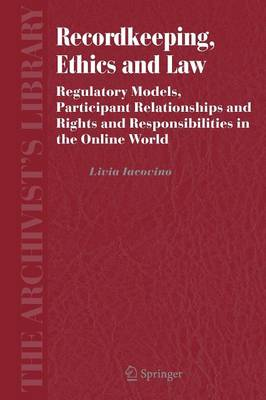Recordkeeping, Ethics and Law: Regulatory Models, Participant Relationships and Rights and Responsibilities in the Online World - The Archivist's Library 4 (Paperback)